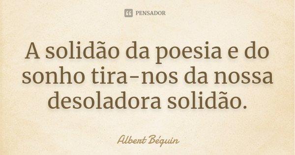 A solidão da poesia e do sonho tira-nos da nossa desoladora solidão.... Frase de Albert Béguin.
