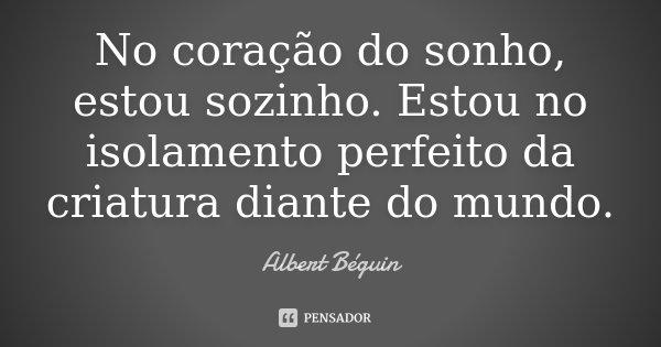 No coração do sonho, estou sozinho. Estou no isolamento perfeito da criatura diante do mundo.... Frase de Albert Béguin.