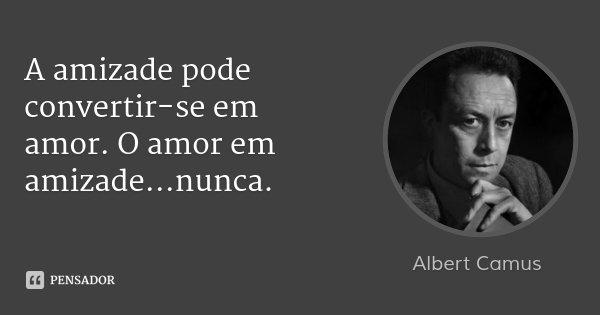 A amizade pode convertir-se em amor. O amor em amizade...nunca.... Frase de Albert Camus.
