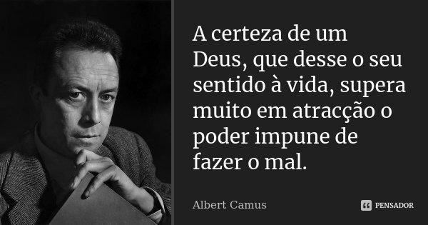 A certeza de um Deus, que desse o seu sentido à vida, supera muito em atracção o poder impune de fazer o mal.... Frase de Albert Camus.