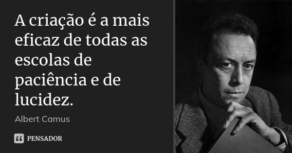 A criação é a mais eficaz de todas as escolas de paciência e de lucidez.... Frase de Albert Camus.