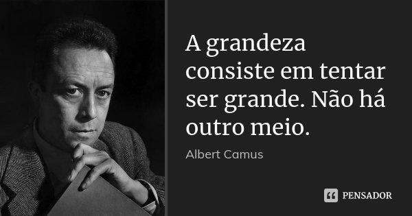 A grandeza consiste em tentar ser grande. Não há outro meio.... Frase de Albert Camus.