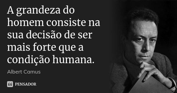 A grandeza do homem consiste na sua decisão de ser mais forte que a condição humana.... Frase de Albert Camus.