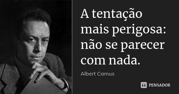 A tentação mais perigosa: não se parecer com nada.... Frase de Albert Camus.