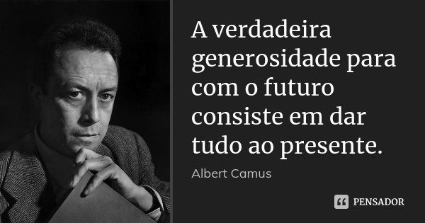 A verdadeira generosidade para com o futuro consiste em dar tudo ao presente.... Frase de Albert Camus.