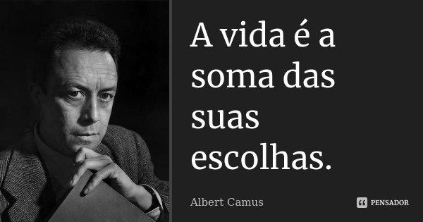A vida é a soma das suas escolhas.... Frase de Albert Camus.