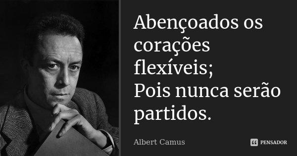 Abençoados os corações flexíveis; Pois nunca serão partidos.... Frase de Albert Camus.