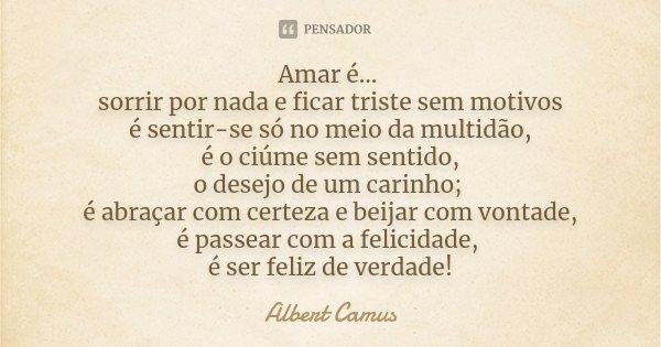 Amar é... sorrir por nada e ficar triste sem motivos é sentir-se só no meio da multidão, é o ciúme sem sentido, o desejo de um carinho; é abraçar com certeza e ... Frase de Albert Camus.