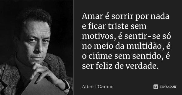 Amar é sorrir por nada e ficar triste sem motivos, é sentir-se só no meio da multidão, é o ciúme sem sentido, é ser feliz de verdade... Frase de Albert Camus.