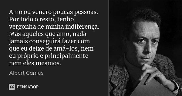 Amo ou venero poucas pessoas. Por todo o resto, tenho vergonha de minha indiferença. Mas aqueles que amo, nada jamais conseguirá fazer com que eu deixe de amá-l... Frase de Albert Camus.