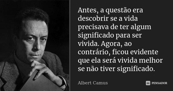 Antes, a questão era descobrir se a vida precisava de ter algum significado para ser vivida. Agora, ao contrário, ficou evidente que ela será vivida melhor se n... Frase de Albert Camus.