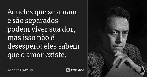 Aqueles que se amam e são separados podem viver sua dor, mas isso não é desespero: eles sabem que o amor existe.... Frase de Albert Camus.