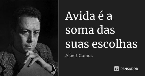 Avida é a soma das suas escolhas... Frase de Albert Camus.