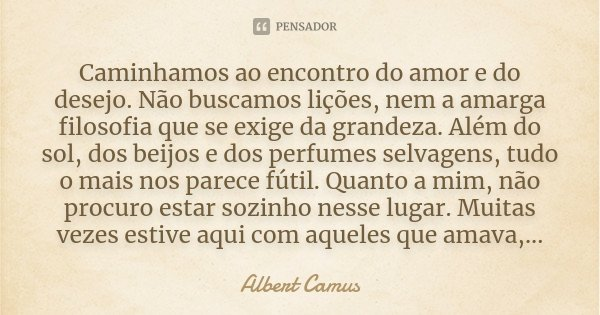 Caminhamos ao encontro do amor e do desejo. Não buscamos lições, nem a amarga filosofia que se exige da grandeza. Além do sol, dos beijos e dos perfumes selvage... Frase de Albert Camus.