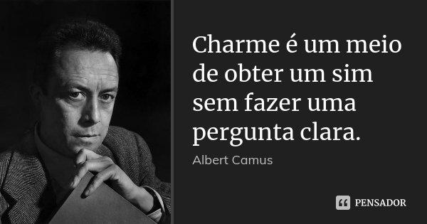 Charme é um meio de obter um sim sem fazer uma pergunta clara.... Frase de Albert Camus.