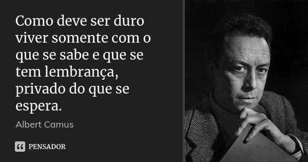 Como deve ser duro viver somente com o que se sabe e que se tem lembrança, privado do que se espera.... Frase de Albert Camus.