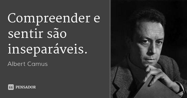 Compreender e sentir são inseparáveis.... Frase de Albert Camus.