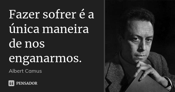 Fazer sofrer é a única maneira de nos enganarmos.... Frase de Albert Camus.