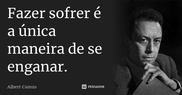 Fazer sofrer é a única maneira de se enganar.... Frase de Albert Camus.