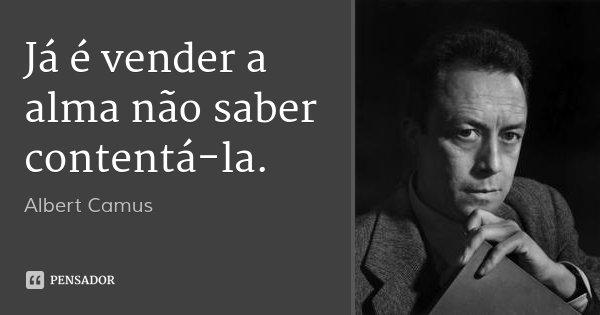 Já é vender a alma não saber contentá-la.... Frase de Albert Camus.