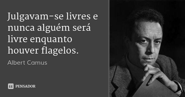 Julgavam-se livres e nunca alguém será livre enquanto houver flagelos.... Frase de Albert Camus.
