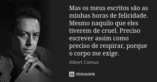Mas os meus escritos são as minhas horas de felicidade. Mesmo naquilo que eles tiverem de cruel. Preciso escrever assim como preciso de respirar, porque o corpo... Frase de Albert Camus.