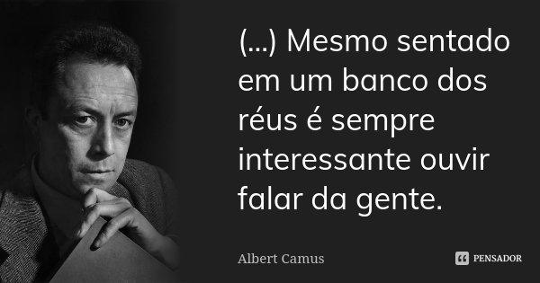 (...) Mesmo sentado em um banco dos réus é sempre interessante ouvir falar da gente.... Frase de Albert Camus.