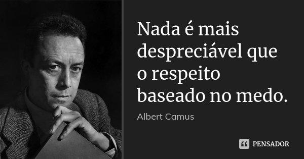 Nada é mais despreciável que o respeito baseado no medo.... Frase de Albert Camus.