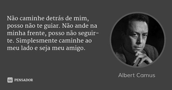 Não caminhe detrás de mim, posso não te guiar. Não ande na minha frente, posso não seguir-te. Simplesmente caminhe ao meu lado e seja meu amigo.... Frase de Albert Camus.