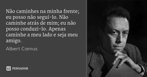 Não caminhes na minha frente; eu posso não seguí-lo. Não caminhe atrás de mim; eu não posso conduzi-lo. Apenas caminhe a meu lado e seja meu amigo.... Frase de Albert Camus.