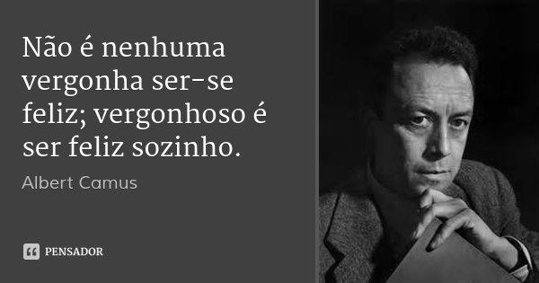 Não é nenhuma vergonha ser-se feliz; vergonhoso é ser feliz sozinho.... Frase de Albert Camus.