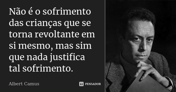 Não é o sofrimento das crianças que se torna revoltante em si mesmo, mas sim que nada justifica tal sofrimento.... Frase de Albert Camus.
