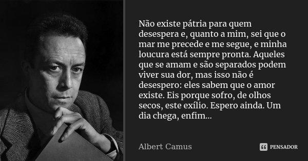 Não existe pátria para quem desespera e, quanto a mim, sei que o mar me precede e me segue, e minha loucura está sempre pronta. Aqueles que se amam e são separa... Frase de Albert Camus.
