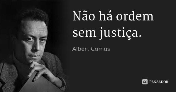 Não há ordem sem justiça.... Frase de Albert Camus.