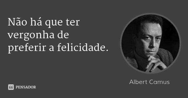 Não há que ter vergonha de preferir a felicidade.... Frase de Albert Camus.