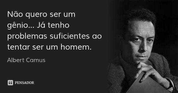 Não quero ser um gênio... Já tenho problemas suficientes ao tentar ser um homem.... Frase de Albert Camus.