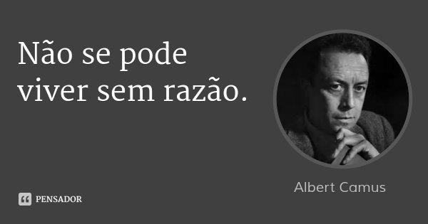 Não se pode viver sem razão.... Frase de Albert Camus.