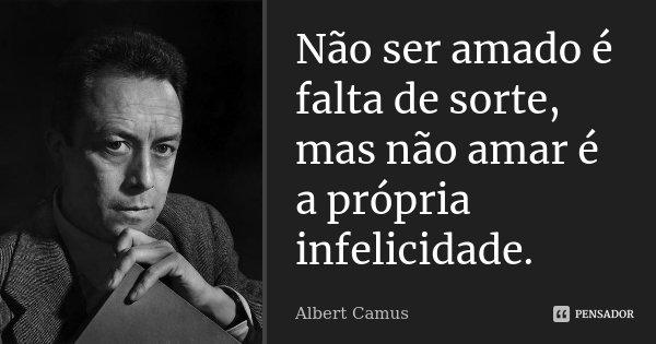 Não ser amado é falta de sorte, mas não amar é a própria infelicidade.... Frase de Albert Camus.