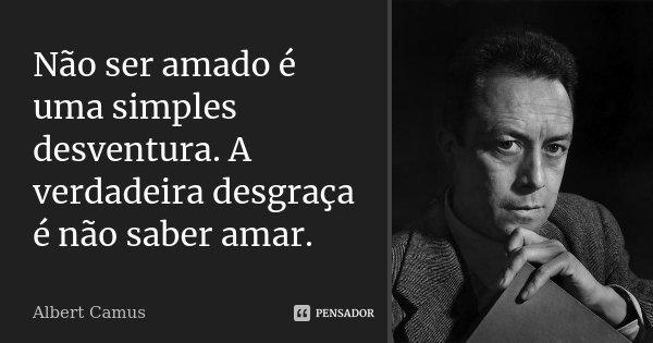 Não ser amado é uma simples desventura. A verdadeira desgraça é não saber amar.... Frase de Albert Camus.