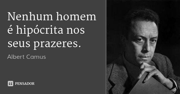 Nenhum homem é hipócrita nos seus prazeres.... Frase de Albert Camus.