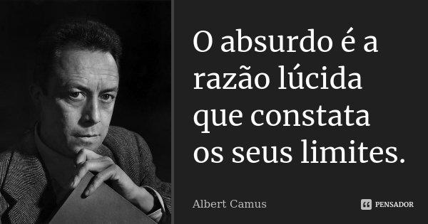 O absurdo é a razão lúcida que constata os seus limites.... Frase de Albert Camus.