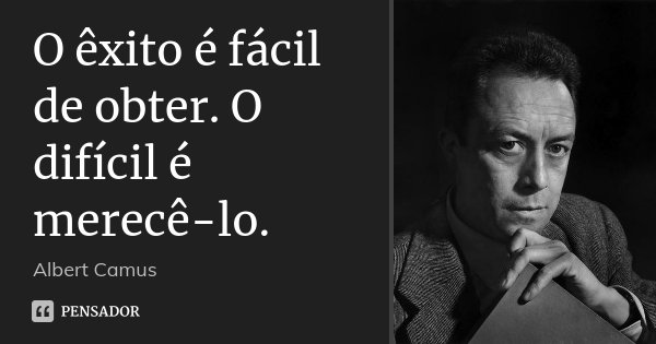 O êxito é fácil de obter. O difícil é merecê-lo.... Frase de Albert Camus.