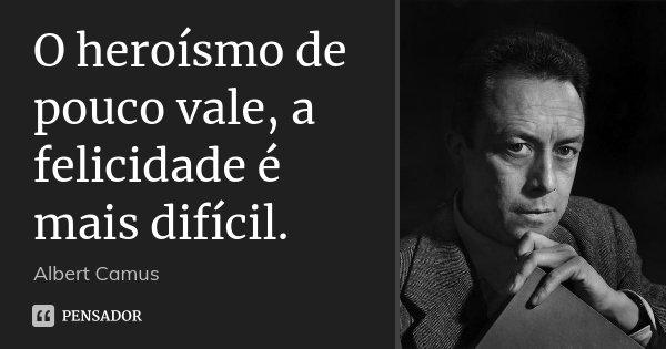 O heroísmo de pouco vale, a felicidade é mais difícil.... Frase de Albert Camus.