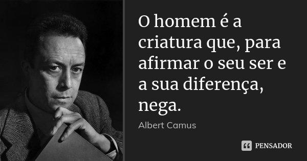 O homem é a criatura que, para afirmar o seu ser e a sua diferença, nega.... Frase de Albert Camus.