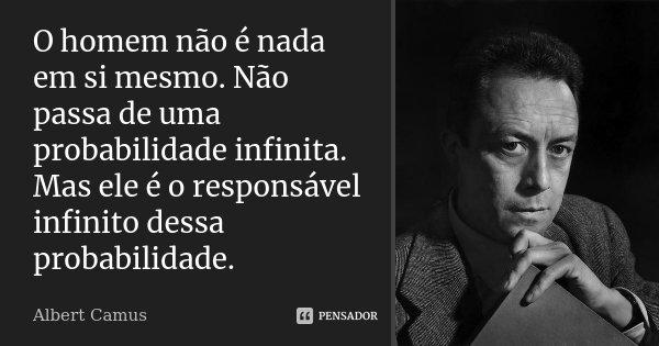O homem não é nada em si mesmo. Não passa de uma probabilidade infinita. Mas ele é o responsável infinito dessa probabilidade.... Frase de Albert Camus.