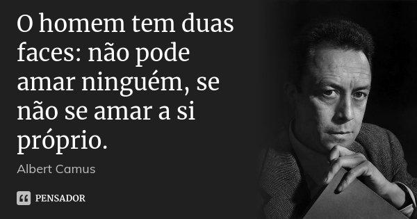 O homem tem duas faces: não pode amar ninguém, se não se amar a si próprio.... Frase de Albert Camus.