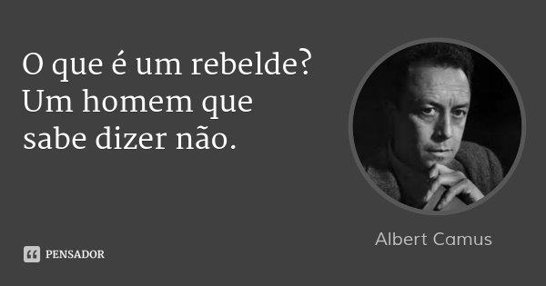 O que é um rebelde? Um homem que sabe dizer não.... Frase de Albert Camus.