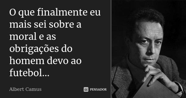 O que finalmente eu mais sei sobre a moral e as obrigações do homem devo ao futebol...... Frase de Albert Camus.
