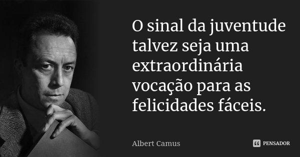 O sinal da juventude talvez seja uma extraordinária vocação para as felicidades fáceis.... Frase de Albert Camus.