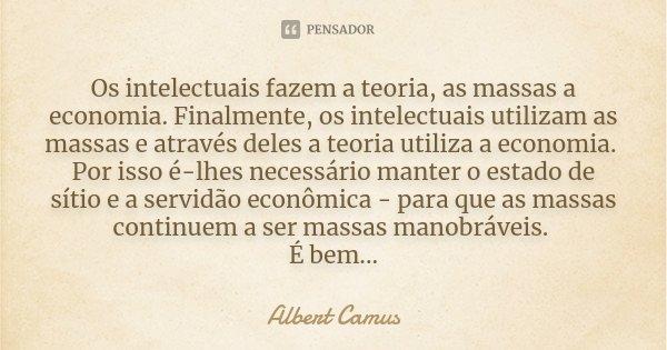 Os intelectuais fazem a teoria, as massas a economia. Finalmente, os intelectuais utilizam as massas e através deles a teoria utiliza a economia. Por isso é-lhe... Frase de Albert Camus.